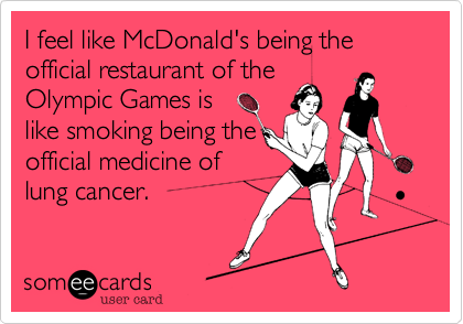 I feel like McDonald's being the official restaurant of the Olympic Games is like smoking being the official medicine of lung cancer.