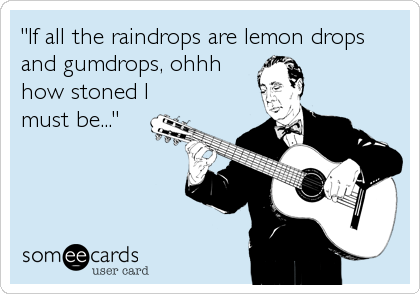 """If all the raindrops are lemon drops and gumdrops, ohhh how stoned I must be..."""