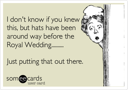 I don't know if you knew this, but hats have been around way before the Royal Wedding..........      Just putting that out there.