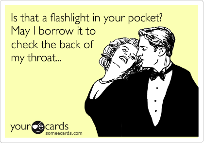 Is that a flashlight in your pocket? May I borrow it to check the back of my throat...
