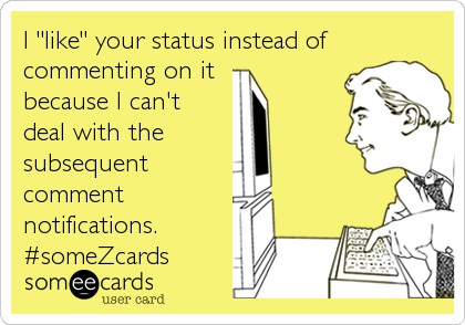 "I ""like"" your status instead of commenting on it  because I can't deal with the subsequent comment notifications. #someZcards"