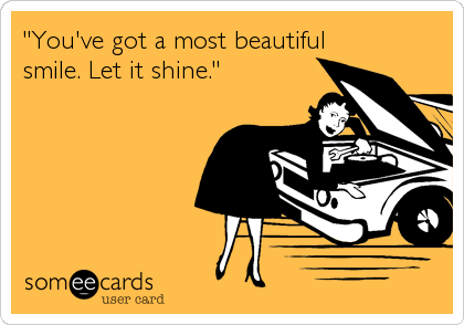 """""""You've got a most beautiful smile. Let it shine."""""""