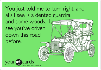 You just told me to turn right, and alls I see is a dented guardrail and some woods.  I see you've driven down this road before.