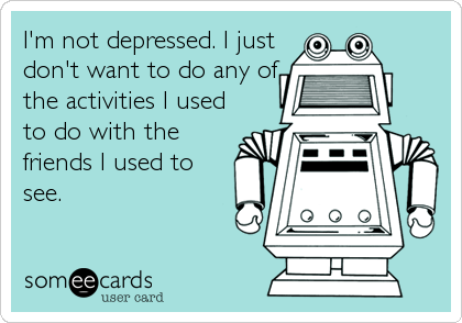 I'm not depressed. I just don't want to do any of the activities I used to do with the friends I used to see.