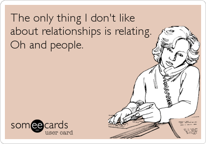 The only thing I don't like about relationships is relating.  Oh and people.