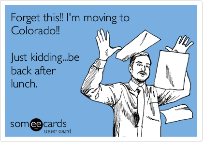 Forget this!! I'm moving to Colorado!!Just kidding...beback afterlunch.