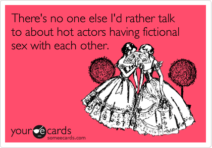 There's no one else I'd rather talk to about hot actors having fictional sex with each other.