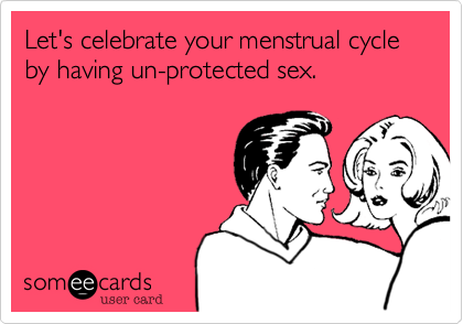 Let's celebrate your menstrual cycle by having un-protected sex.