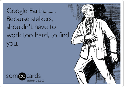 Google Earth.......... Because stalkers%2C shouldn't have to work too hard%2C to find you.