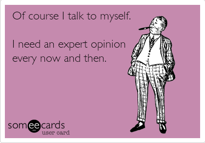 Of course I talk to myself.  I need an expert opinion every now and then.