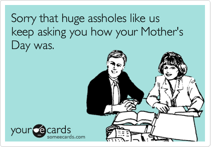 Sorry that huge assholes like us keep asking you how your Mother's Day was.