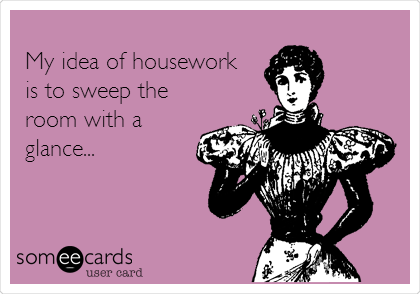 My idea of housework is to sweep the room with a glance...