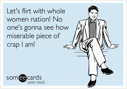 Let's flirt with whole women nation! No one's gonna see how miserable piece of crap I am!