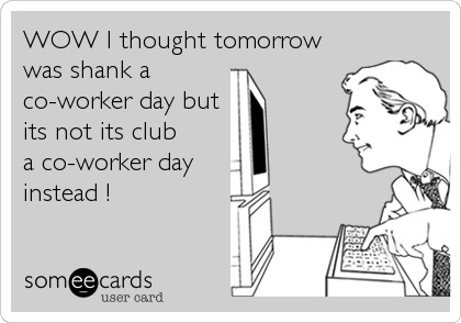 WOW I thought tomorrow was shank a co-worker day but its not its club a co-worker day  instead !