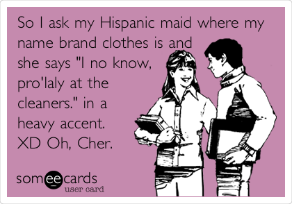 "So I ask my Hispanic maid where my name brand clothes is and she says ""I no know, pro'laly at the cleaners."" in a heavy accent. XD Oh, Cher."