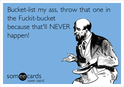 Bucket-list my ass, throw that one in the Fuckit-bucket because that'll NEVER happen!