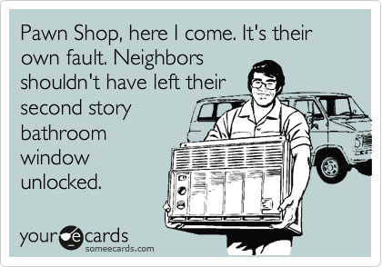 Pawn Shop, here I come. It's their own fault. Neighbors shouldn't have left their second story bathroom window unlocked.