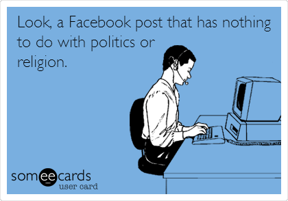 Look, a Facebook post that has nothing to do with politics or  religion.