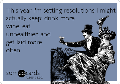 This year I'm setting resolutions I might actually keep: drink more wine, eat unhealthier, and get laid more often.