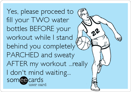 Yes, please proceed to fill your TWO water bottles BEFORE your workout while I stand behind you completely PARCHED and sweaty AFTER my workout ...really I don't mind waiting...