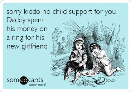 sorry kiddo no child support for you.  Daddy spent his money on a ring for his new girlfriend