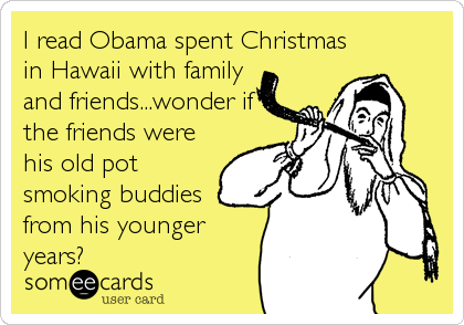 I read Obama spent Christmas in Hawaii with family and friends...wonder if the friends were his old pot smoking buddies from his younger years?