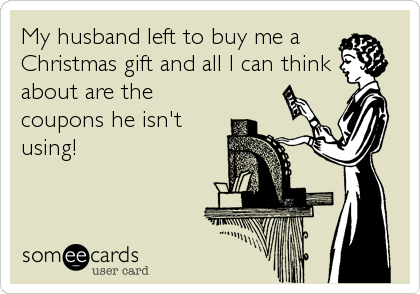 My husband left to buy me a  Christmas gift and all I can think about are the coupons he isn't using!