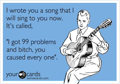"""I wrote you a song that I will sing to you now.  It's called,  """"I got 99 problems and bitch, you caused every one""""."""