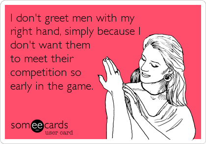 I don't greet men with my right hand, simply because I don't want them to meet their competition so early in the game.