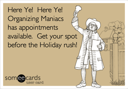 Here Ye!  Here Ye!  Organizing Maniacs has appointments available.  Get your spot before the Holiday rush!