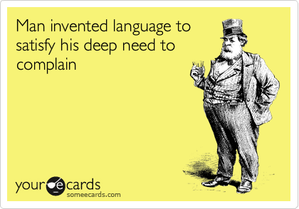 Man invented language to satisfy his deep need to complain