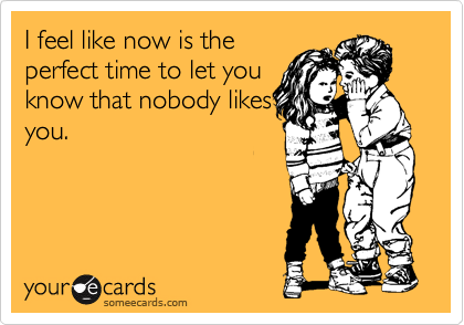 I feel like now is the perfect time to let you know that nobody likes you.