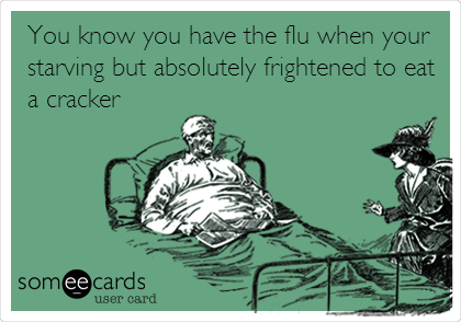 You know you have the flu when your starving but absolutely frightened to eat a cracker