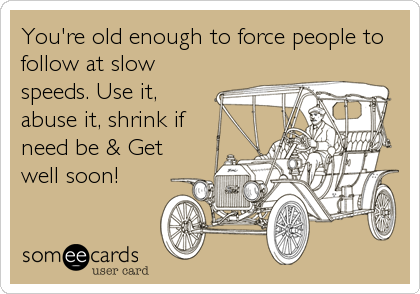 You're old enough to force people to follow at slow speeds. Use it, abuse it, shrink if need be & Get well soon!