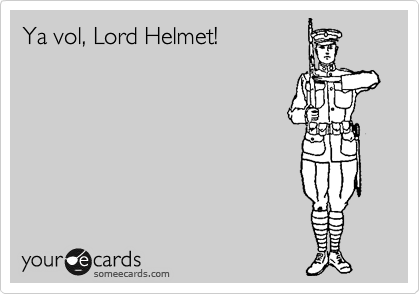 Ya vol, Lord Helmet!