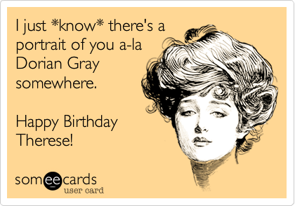 I just *know* there's a  portrait of you a-la Dorian Gray  somewhere.  Happy Birthday gorgeous!