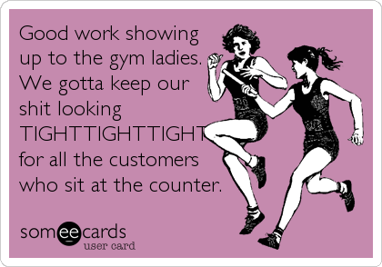 Good work showing up to the gym ladies. We gotta keep our shit looking TIGHTTIGHTTIGHT for all the customers who sit at the counter.