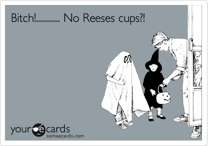 Bitch!............ No Reeses cups?!