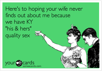 Here's to hoping your wife never finds out about me because