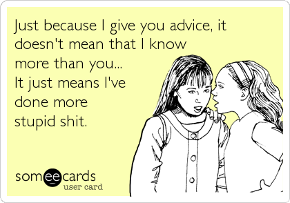 Just because I give you advice, it  doesn't mean that I know  more than you... It just means I've  done more  stupid shit.