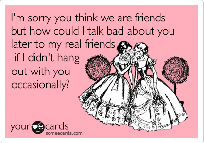 I'm sorry you think we are friends but how could I talk bad about you later to my real friends  if I didn't hang out with you occasionally?