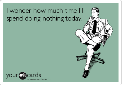 I wonder how much time I'll spend doing nothing today.