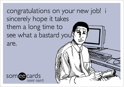 congratulations on your new job!  i sincerely hope it takes