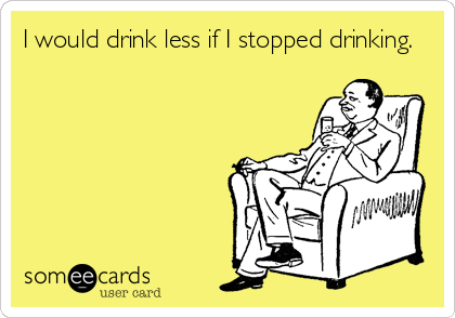 I would drink less if I stopped drinking.