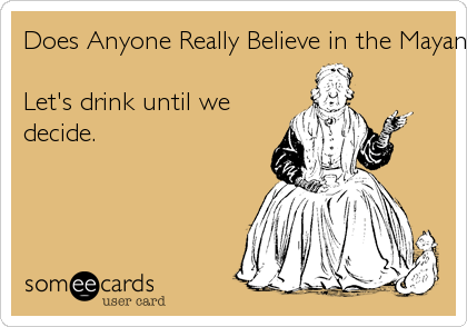 Does Anyone Really Believe in the Mayan Apocalypse?Let's drink until wedecide.