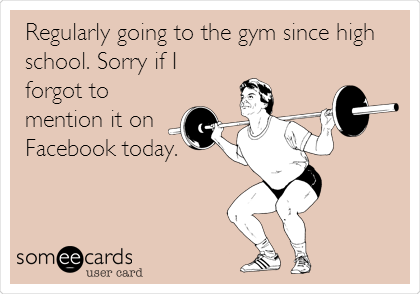 Regularly going to the gym since high school. Sorry if I forgot to mention it on Facebook today.