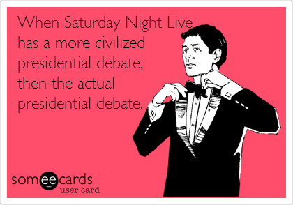 When Saturday Night Live has a more civilized presidential debate, then the actual presidential debate.