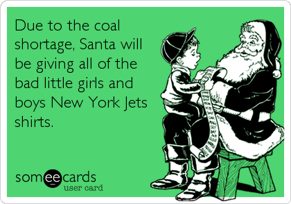 Due to the coal shortage, Santa will be giving all of the bad little girls and boys New York Jets shirts.