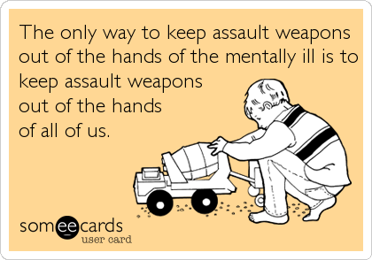 The only way to keep assault weapons out of the hands of the mentally ill is to keep assault weapons   out of the hands      of all of us.