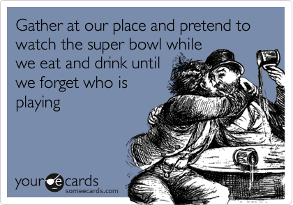 Gather at our place and pretend to watch the super bowl while we eat and drink until we forget who is playing